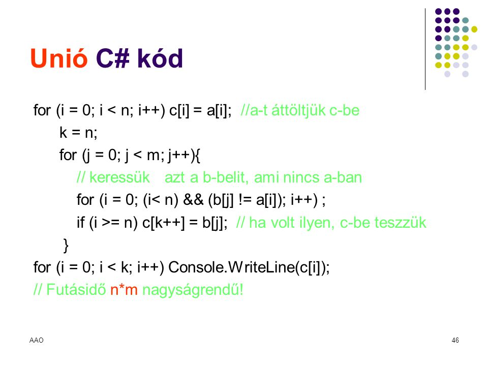 Unió C# kód for (i = 0; i < n; i++) c[i] = a[i]; //a-t áttöltjük c-be. k = n; for (j = 0; j < m; j++){